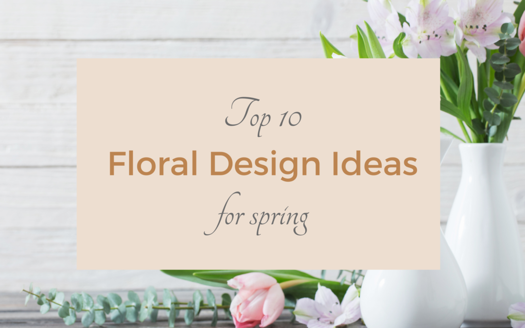 Top 10 Floral Design Ideas For Spring